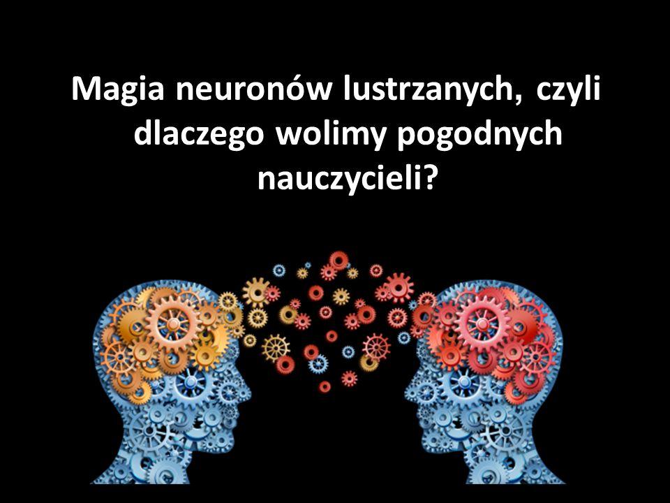 Magia neuronów lustrzanych, czyli dlaczego wolimy pogodnych nauczycieli?