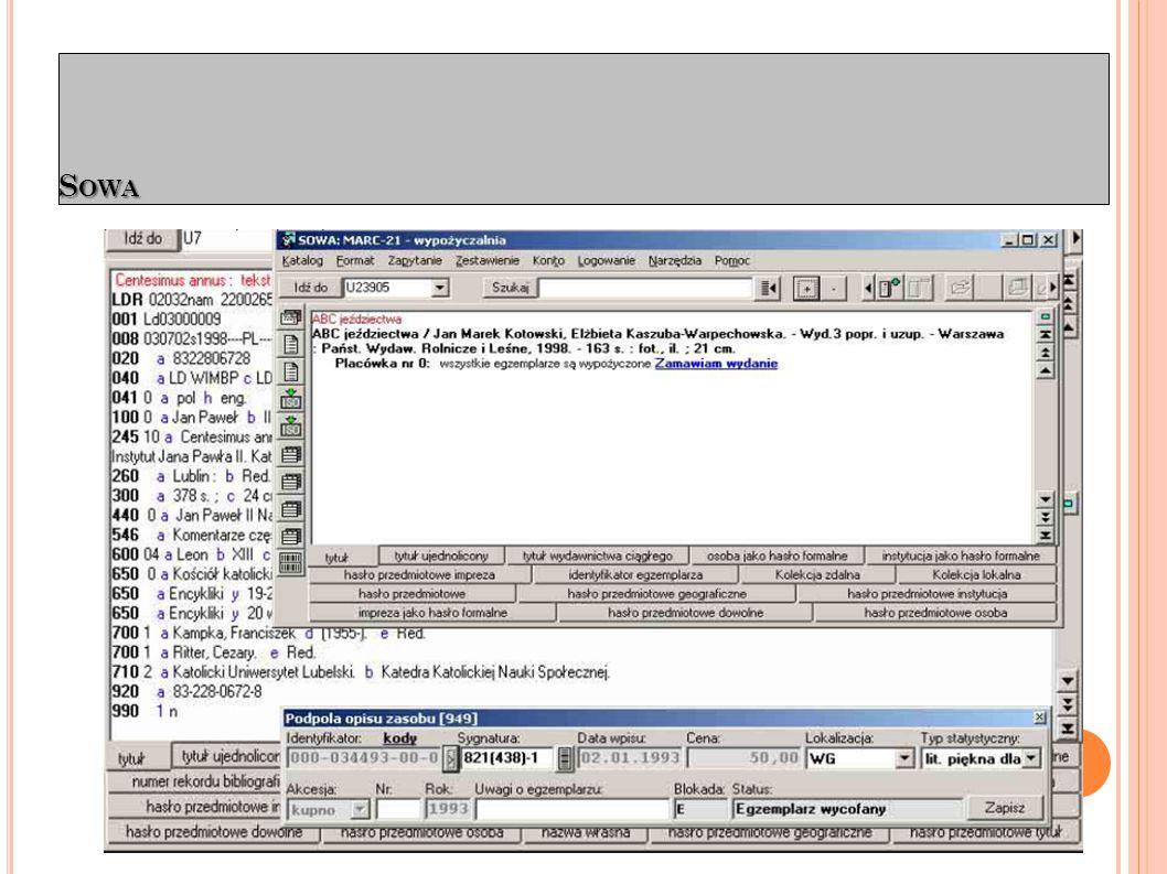 - Łatwy i skalowany program dla bibliotek o rozbudowanej strukturze, pracujących na bazie centralnej lub w innych konfiguracjach (wypożyczalnia, katalogowanie, inwentarze itp.); - Wzorowo obsługuje procedury katalogowania i autoryzacji MARC21 (SOWA2) - Niskie wymagania sprzętowe (klient i serwer) - Dobrze współpracuje z bazami z39.50 - umożliwia tworzenie scentralizowanych systemów współkatalogowania.