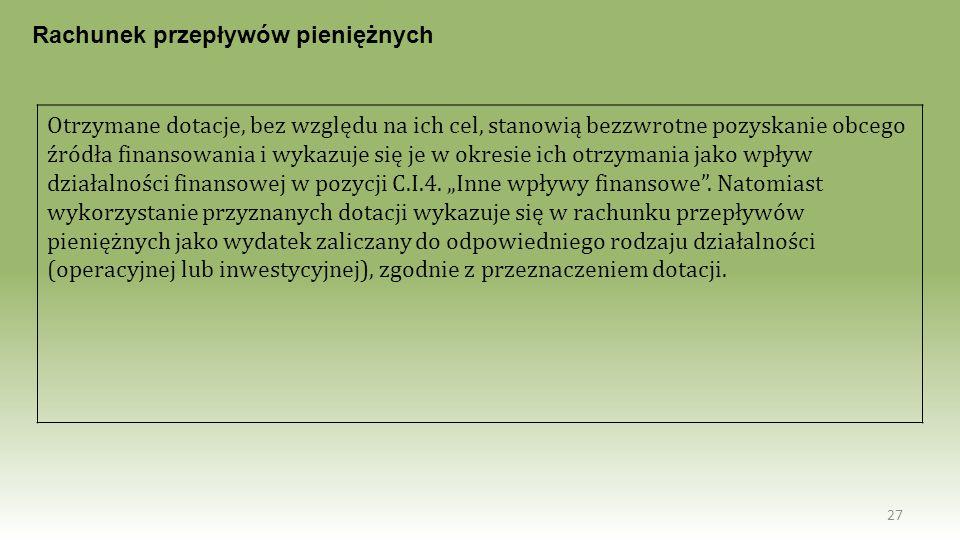 27 Rachunek przepływów pieniężnych Otrzymane dotacje, bez względu na ich cel, stanowią bezzwrotne pozyskanie obcego źródła finansowania i wykazuje się
