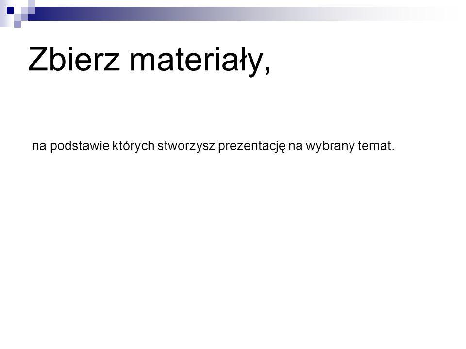 Zbierz materiały, na podstawie których stworzysz prezentację na wybrany temat.