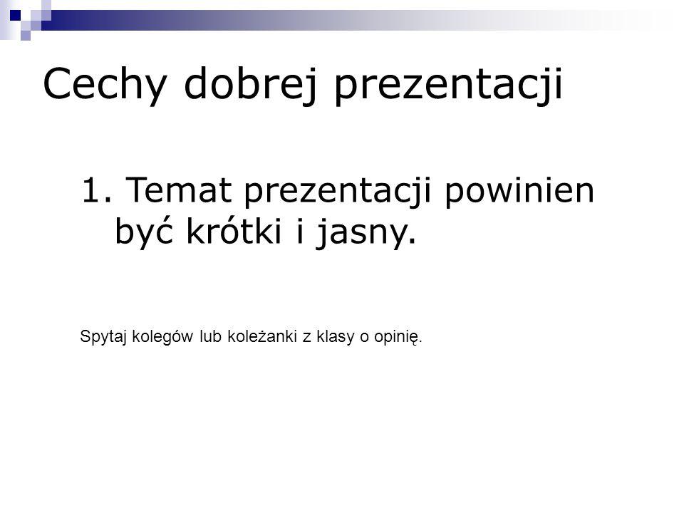 Cechy dobrej prezentacji 1. Temat prezentacji powinien być krótki i jasny. Spytaj kolegów lub koleżanki z klasy o opinię.