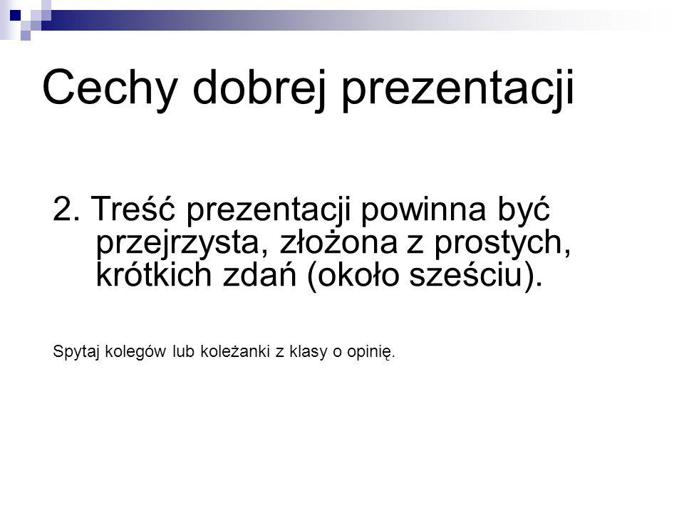 Cechy dobrej prezentacji 2. Treść prezentacji powinna być przejrzysta, złożona z prostych, krótkich zdań (około sześciu). Spytaj kolegów lub koleżanki