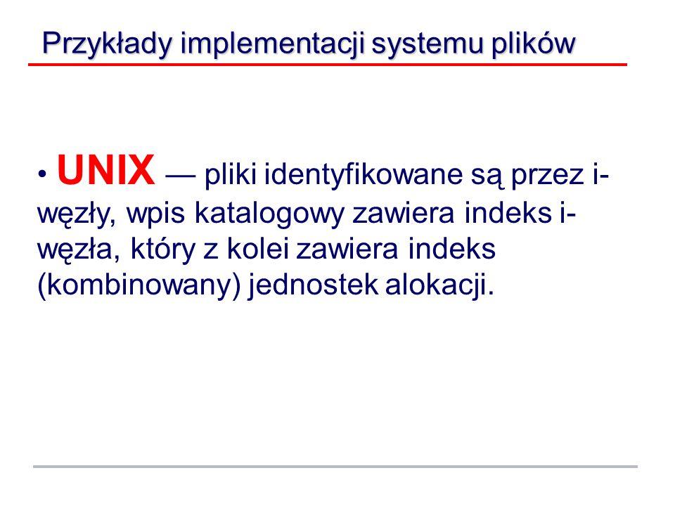 Przykłady implementacji systemu plików UNIX — pliki identyfikowane są przez i- węzły, wpis katalogowy zawiera indeks i- węzła, który z kolei zawiera indeks (kombinowany) jednostek alokacji.