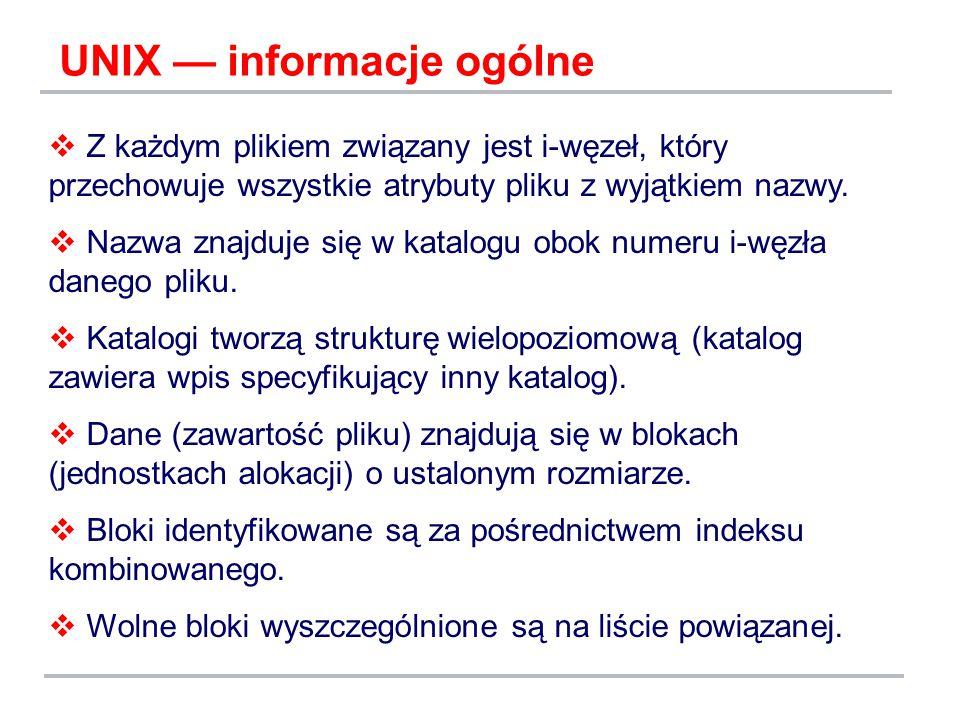UNIX — informacje ogólne  Z każdym plikiem związany jest i-węzeł, który przechowuje wszystkie atrybuty pliku z wyjątkiem nazwy.