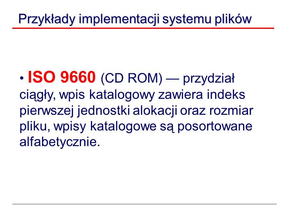 Przykłady implementacji systemu plików ISO 9660 (CD ROM) — przydział ciągły, wpis katalogowy zawiera indeks pierwszej jednostki alokacji oraz rozmiar pliku, wpisy katalogowe są posortowane alfabetycznie.