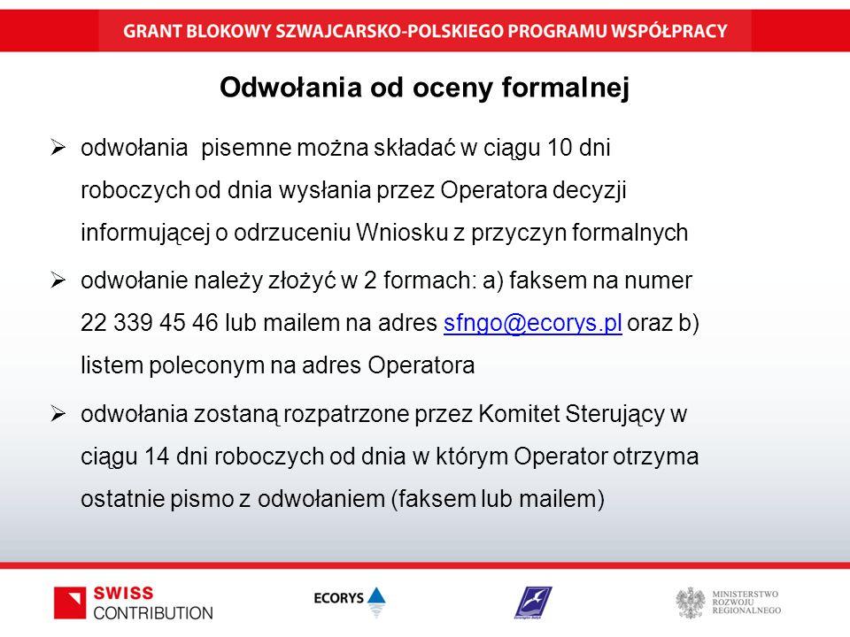 Odwołania od oceny formalnej  odwołania pisemne można składać w ciągu 10 dni roboczych od dnia wysłania przez Operatora decyzji informującej o odrzuceniu Wniosku z przyczyn formalnych  odwołanie należy złożyć w 2 formach: a) faksem na numer 22 339 45 46 lub mailem na adres sfngo@ecorys.pl oraz b) listem poleconym na adres Operatorasfngo@ecorys.pl  odwołania zostaną rozpatrzone przez Komitet Sterujący w ciągu 14 dni roboczych od dnia w którym Operator otrzyma ostatnie pismo z odwołaniem (faksem lub mailem)