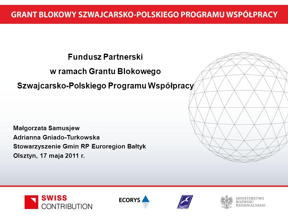 Fundusz Partnerski w ramach Grantu Blokowego Szwajcarsko-Polskiego Programu Współpracy Małgorzata Samusjew Adrianna Gniado-Turkowska Stowarzyszenie Gmin RP Euroregion Bałtyk Olsztyn, 17 maja 2011 r.