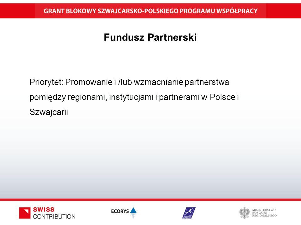 Fundusz Partnerski Priorytet: Promowanie i /lub wzmacnianie partnerstwa pomiędzy regionami, instytucjami i partnerami w Polsce i Szwajcarii
