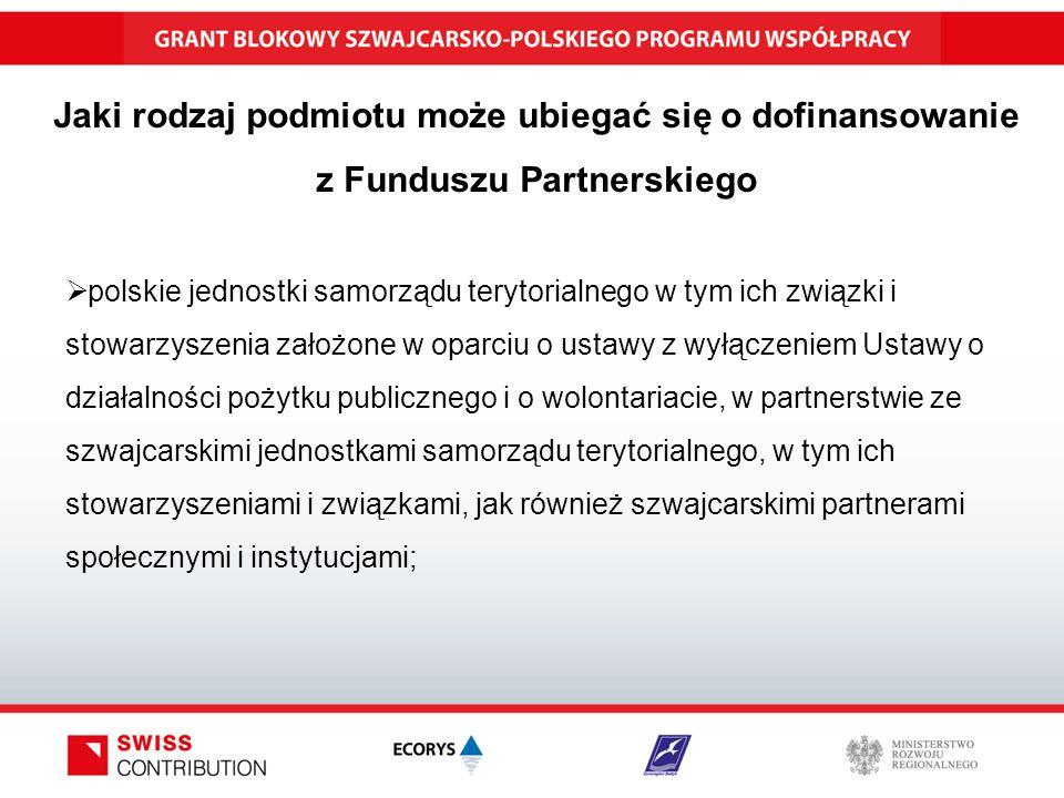 Jaki rodzaj podmiotu może ubiegać się o dofinansowanie z Funduszu Partnerskiego  polskie jednostki samorządu terytorialnego w tym ich związki i stowarzyszenia założone w oparciu o ustawy z wyłączeniem Ustawy o działalności pożytku publicznego i o wolontariacie, w partnerstwie ze szwajcarskimi jednostkami samorządu terytorialnego, w tym ich stowarzyszeniami i związkami, jak również szwajcarskimi partnerami społecznymi i instytucjami;