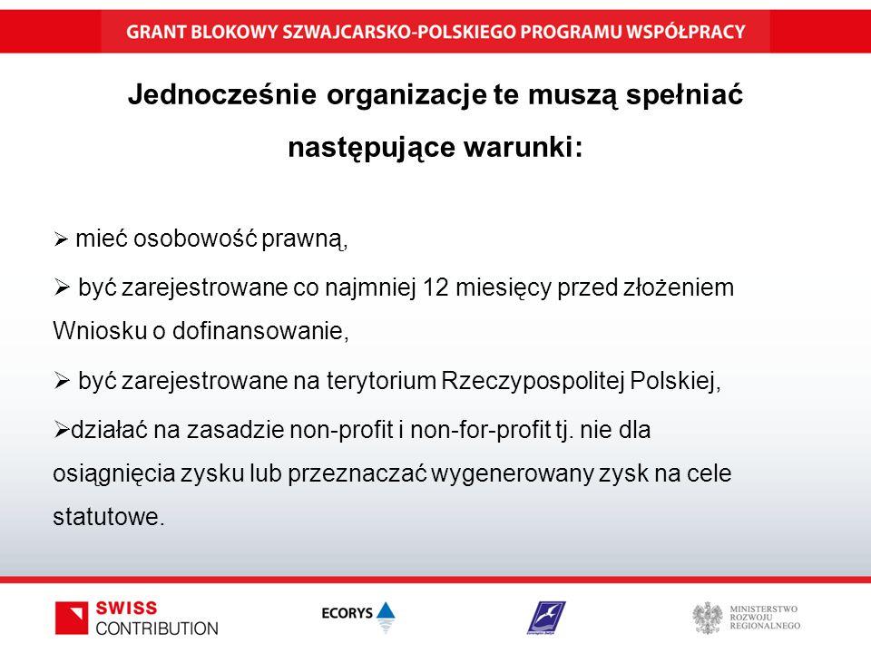 Jednocześnie organizacje te muszą spełniać następujące warunki:  mieć osobowość prawną,  być zarejestrowane co najmniej 12 miesięcy przed złożeniem Wniosku o dofinansowanie,  być zarejestrowane na terytorium Rzeczypospolitej Polskiej,  działać na zasadzie non-profit i non-for-profit tj.