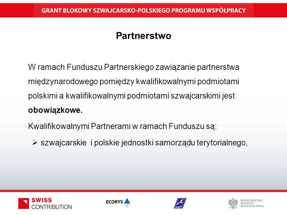 Partnerstwo W ramach Funduszu Partnerskiego zawiązanie partnerstwa międzynarodowego pomiędzy kwalifikowalnymi podmiotami polskimi a kwalifikowalnymi podmiotami szwajcarskimi jest obowiązkowe.