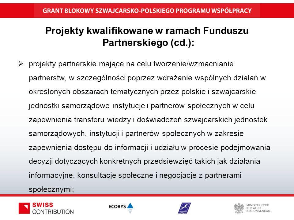 Projekty kwalifikowane w ramach Funduszu Partnerskiego (cd.):  projekty partnerskie mające na celu tworzenie/wzmacnianie partnerstw, w szczególności poprzez wdrażanie wspólnych działań w określonych obszarach tematycznych przez polskie i szwajcarskie jednostki samorządowe instytucje i partnerów społecznych w celu zapewnienia transferu wiedzy i doświadczeń szwajcarskich jednostek samorządowych, instytucji i partnerów społecznych w zakresie zapewnienia dostępu do informacji i udziału w procesie podejmowania decyzji dotyczących konkretnych przedsięwzięć takich jak działania informacyjne, konsultacje społeczne i negocjacje z partnerami społecznymi;