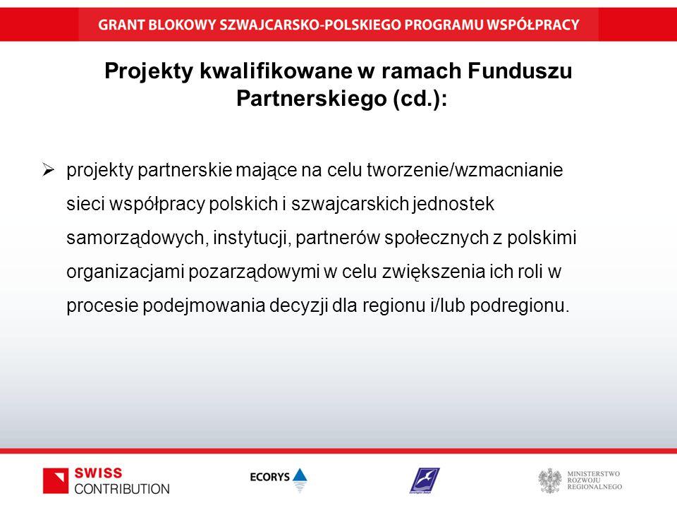 Projekty kwalifikowane w ramach Funduszu Partnerskiego (cd.):  projekty partnerskie mające na celu tworzenie/wzmacnianie sieci współpracy polskich i szwajcarskich jednostek samorządowych, instytucji, partnerów społecznych z polskimi organizacjami pozarządowymi w celu zwiększenia ich roli w procesie podejmowania decyzji dla regionu i/lub podregionu.