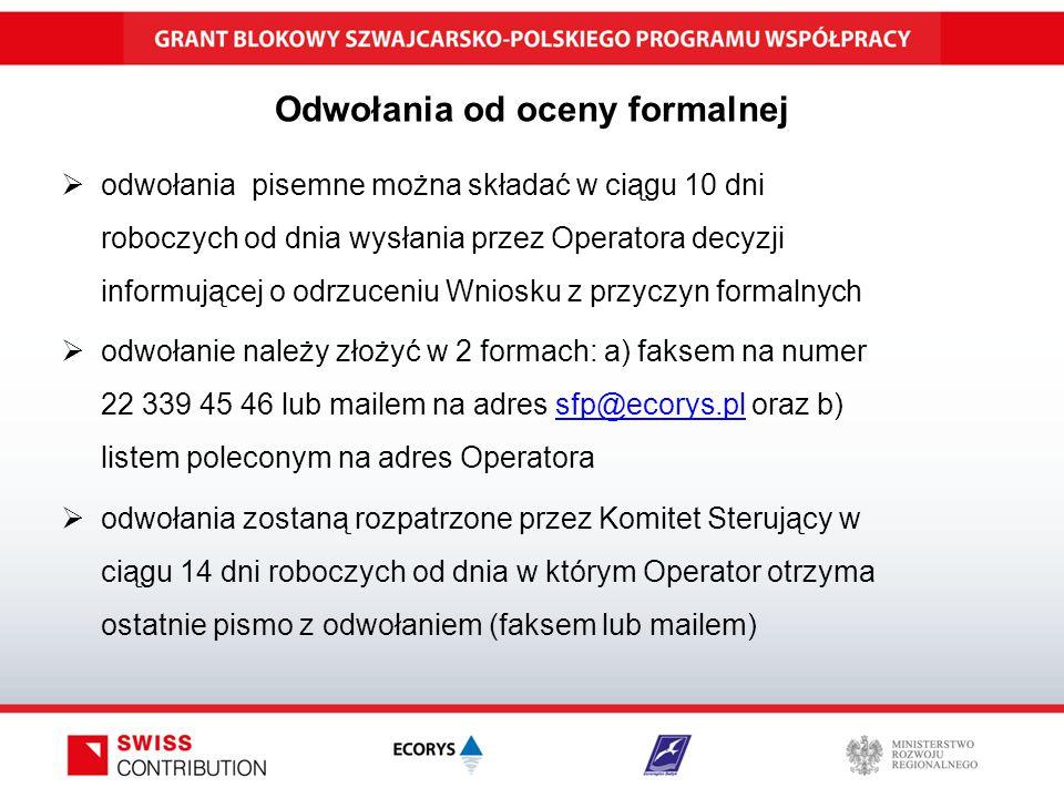 Odwołania od oceny formalnej  odwołania pisemne można składać w ciągu 10 dni roboczych od dnia wysłania przez Operatora decyzji informującej o odrzuceniu Wniosku z przyczyn formalnych  odwołanie należy złożyć w 2 formach: a) faksem na numer 22 339 45 46 lub mailem na adres sfp@ecorys.pl oraz b) listem poleconym na adres Operatorasfp@ecorys.pl  odwołania zostaną rozpatrzone przez Komitet Sterujący w ciągu 14 dni roboczych od dnia w którym Operator otrzyma ostatnie pismo z odwołaniem (faksem lub mailem)