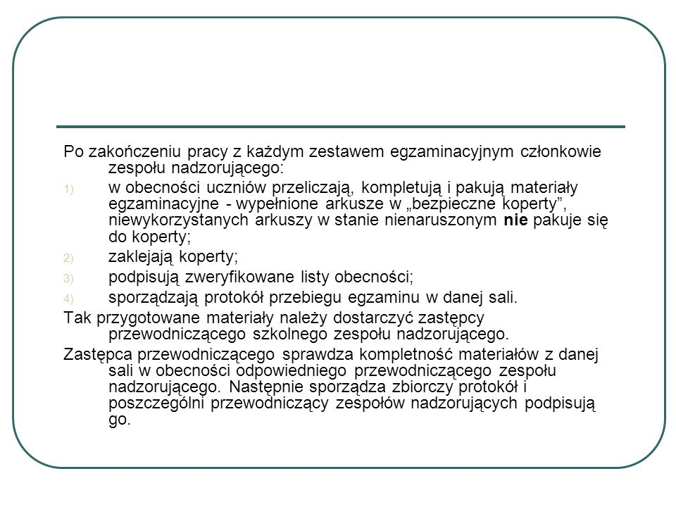"""Po zakończeniu pracy z każdym zestawem egzaminacyjnym członkowie zespołu nadzorującego: 1) w obecności uczniów przeliczają, kompletują i pakują materiały egzaminacyjne - wypełnione arkusze w """"bezpieczne koperty , niewykorzystanych arkuszy w stanie nienaruszonym nie pakuje się do koperty; 2) zaklejają koperty; 3) podpisują zweryfikowane listy obecności; 4) sporządzają protokół przebiegu egzaminu w danej sali."""
