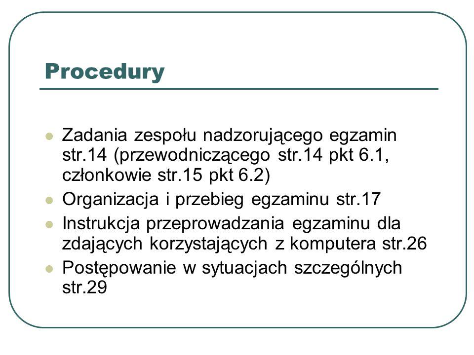 Procedury Zadania zespołu nadzorującego egzamin str.14 (przewodniczącego str.14 pkt 6.1, członkowie str.15 pkt 6.2) Organizacja i przebieg egzaminu str.17 Instrukcja przeprowadzania egzaminu dla zdających korzystających z komputera str.26 Postępowanie w sytuacjach szczególnych str.29