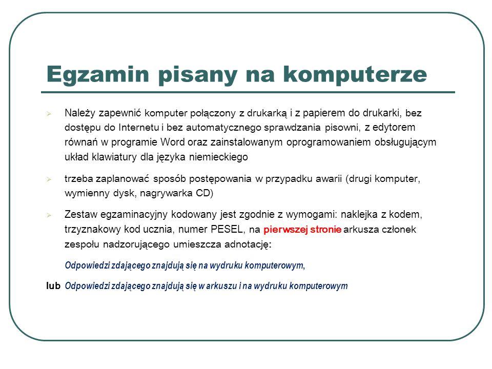 Egzamin pisany na komputerze  Należy zapewnić komputer połączony z drukarką i z papierem do drukarki, bez dostępu do Internetu i bez automatycznego sprawdzania pisowni, z edytorem równań w programie Word oraz zainstalowanym oprogramowaniem obsługującym układ klawiatury dla języka niemieckiego  trzeba zaplanować sposób postępowania w przypadku awarii (drugi komputer, wymienny dysk, nagrywarka CD)  Zestaw egzaminacyjny kodowany jest zgodnie z wymogami: naklejka z kodem, trzyznakowy kod ucznia, numer PESEL, na pierwszej stronie arkusza członek zespołu nadzorującego umieszcza adnotację: Odpowiedzi zdającego znajdują się na wydruku komputerowym, lub Odpowiedzi zdającego znajdują się w arkuszu i na wydruku komputerowym