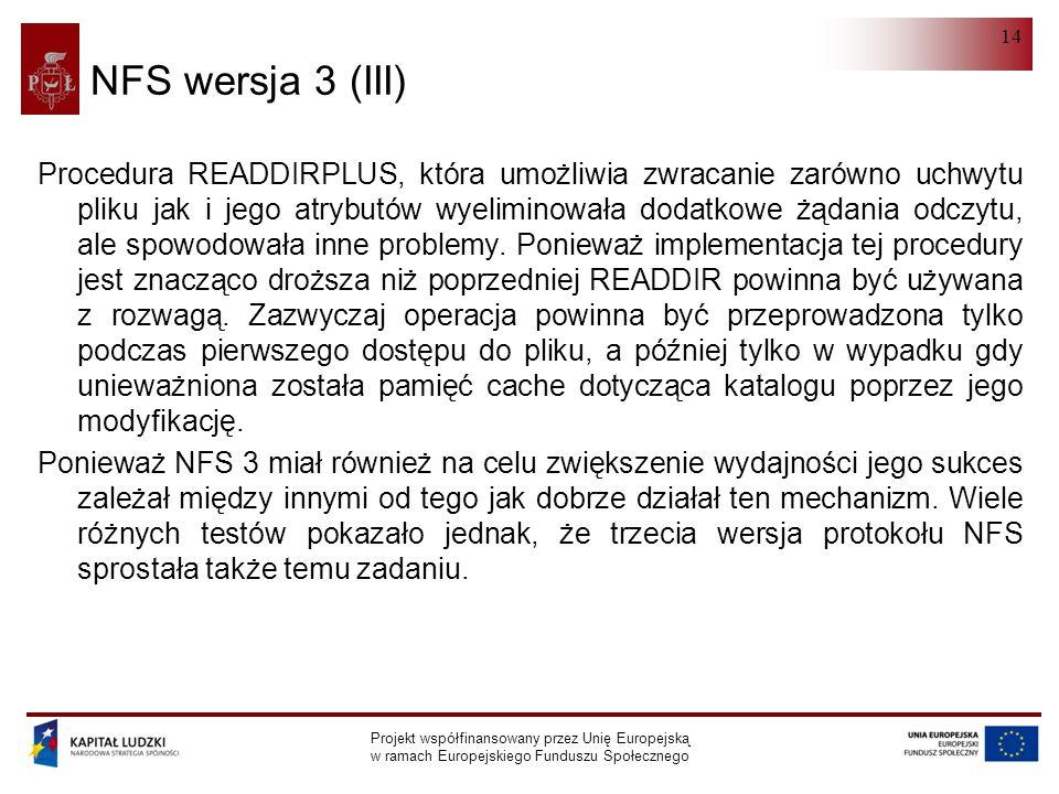 NFS Projekt współfinansowany przez Unię Europejską w ramach Europejskiego Funduszu Społecznego 14 NFS wersja 3 (III) Procedura READDIRPLUS, która umożliwia zwracanie zarówno uchwytu pliku jak i jego atrybutów wyeliminowała dodatkowe żądania odczytu, ale spowodowała inne problemy.
