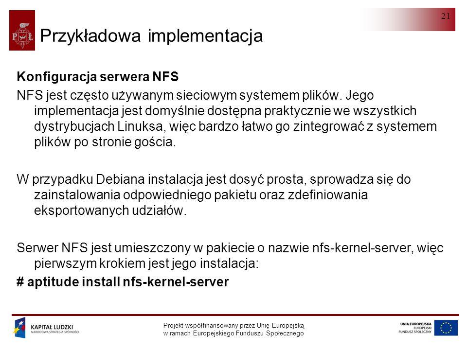 NFS Projekt współfinansowany przez Unię Europejską w ramach Europejskiego Funduszu Społecznego 21 Przykładowa implementacja Konfiguracja serwera NFS NFS jest często używanym sieciowym systemem plików.