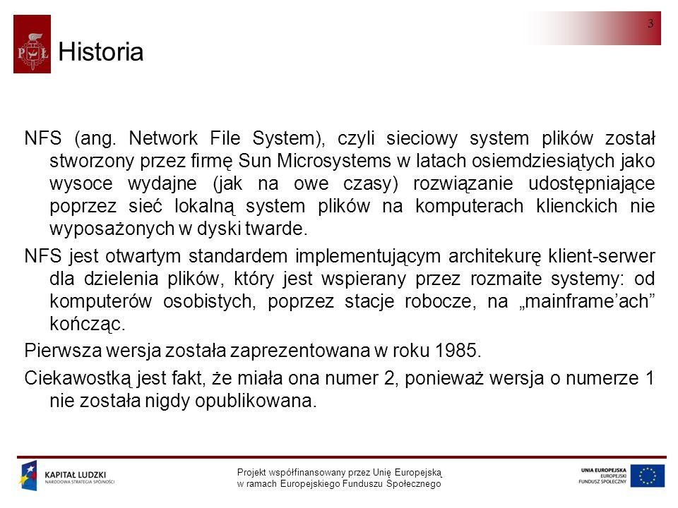 NFS Projekt współfinansowany przez Unię Europejską w ramach Europejskiego Funduszu Społecznego 4 Historia Od tego momentu NFS ewoluował i rozwijał się, by spełnić nowe wymagania, które pojawiły się na początku lat dziewięćdziesiątych (dotyczące zwłaszcza rozproszonego systemu plików dla sieci globalnych).