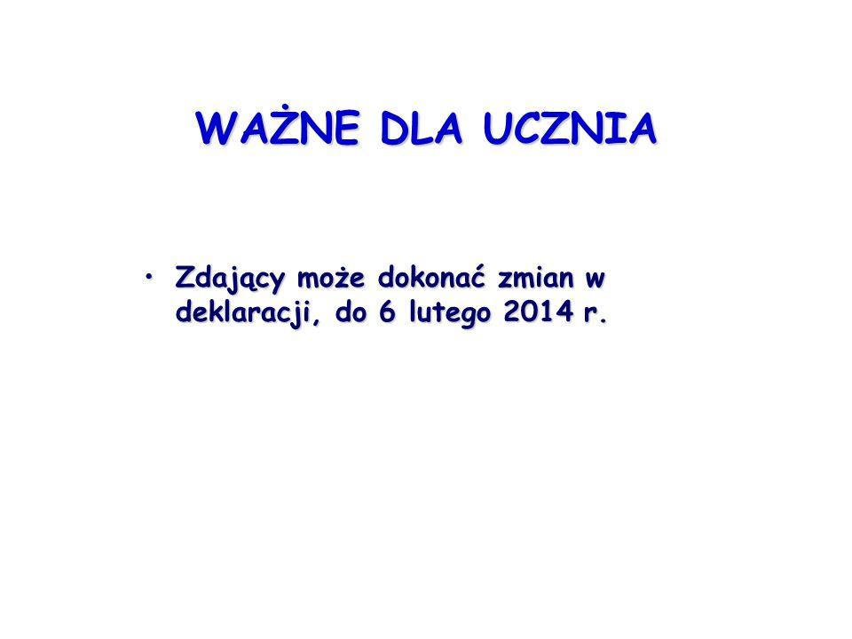 WAŻNE DLA UCZNIA Zdający może dokonać zmian w deklaracji, do 6 lutego 2014 r.Zdający może dokonać zmian w deklaracji, do 6 lutego 2014 r.