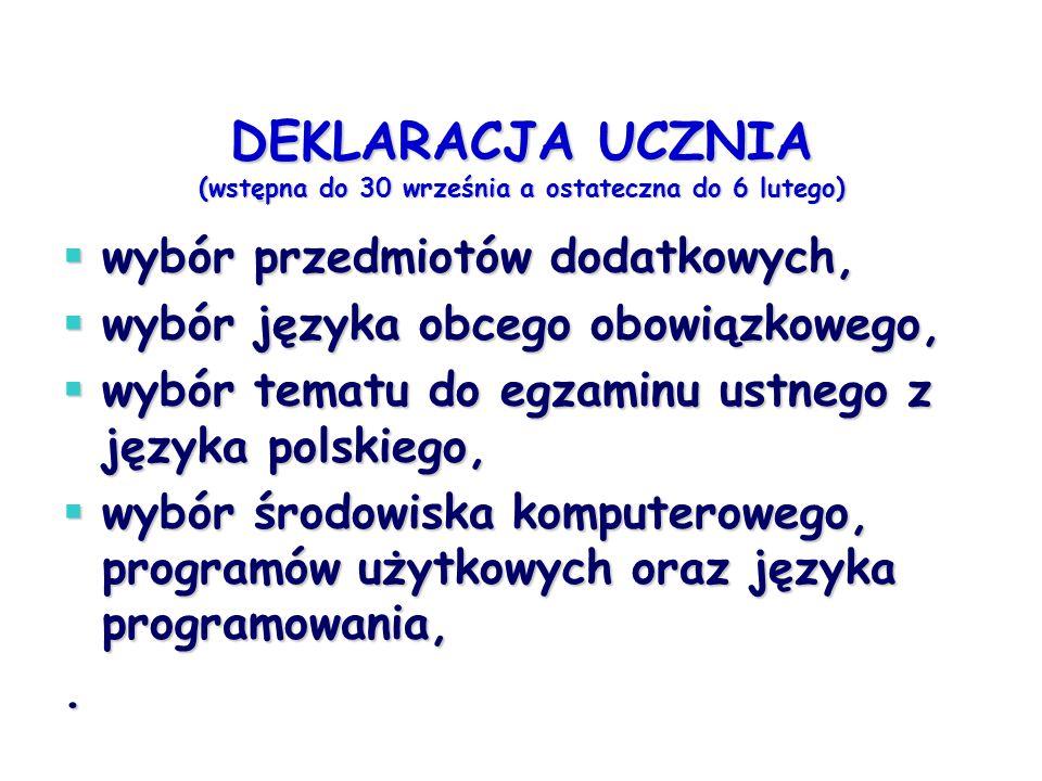 DEKLARACJA UCZNIA (wstępna do 30 września a ostateczna do 6 lutego)  wybór przedmiotów dodatkowych,  wybór języka obcego obowiązkowego,  wybór tematu do egzaminu ustnego z języka polskiego,  wybór środowiska komputerowego, programów użytkowych oraz języka programowania,.