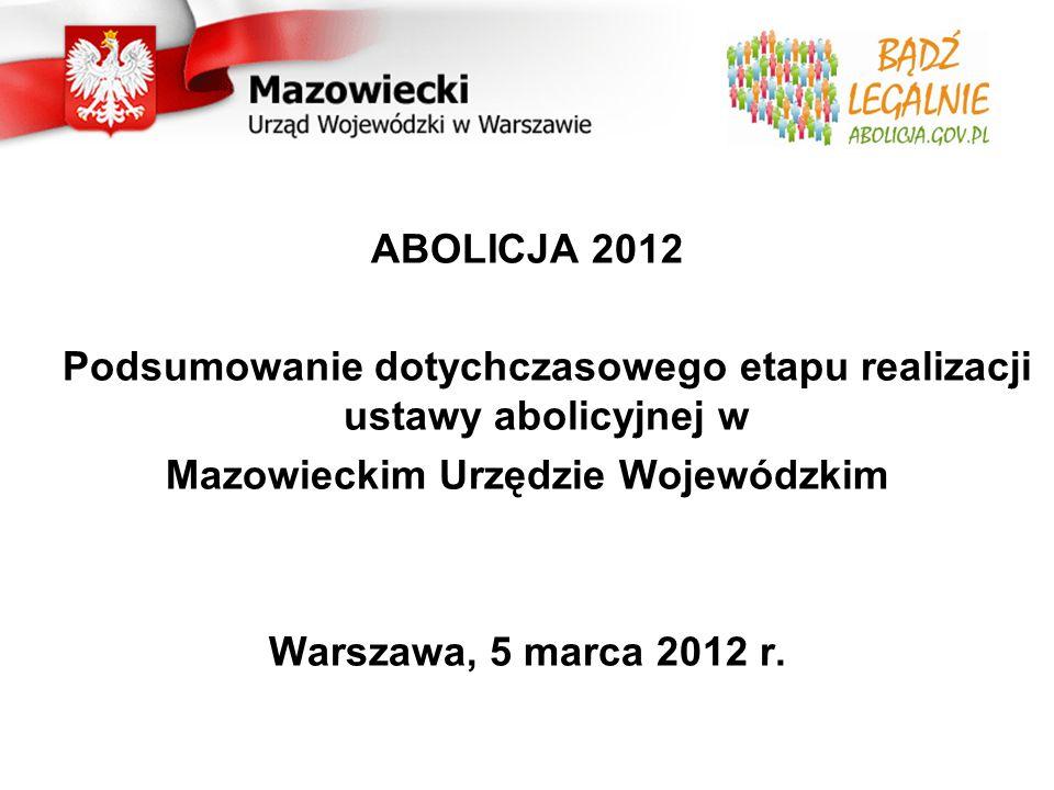 ABOLICJA 2012 Podsumowanie dotychczasowego etapu realizacji ustawy abolicyjnej w Mazowieckim Urzędzie Wojewódzkim Warszawa, 5 marca 2012 r.