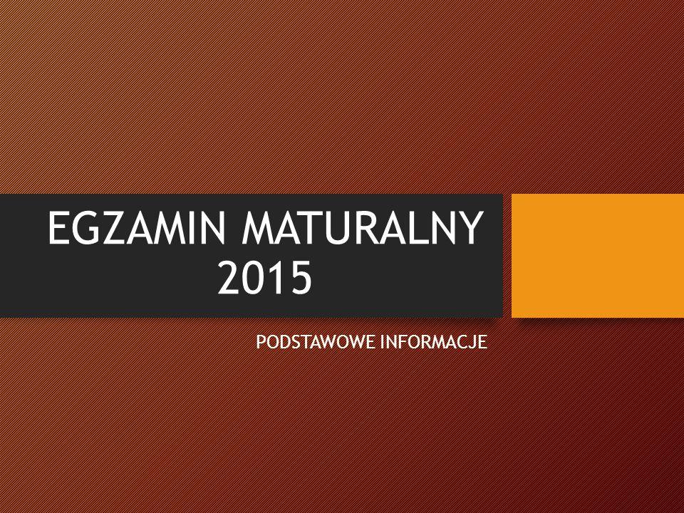 EGZAMIN MATURALNY 2015 PODSTAWOWE INFORMACJE