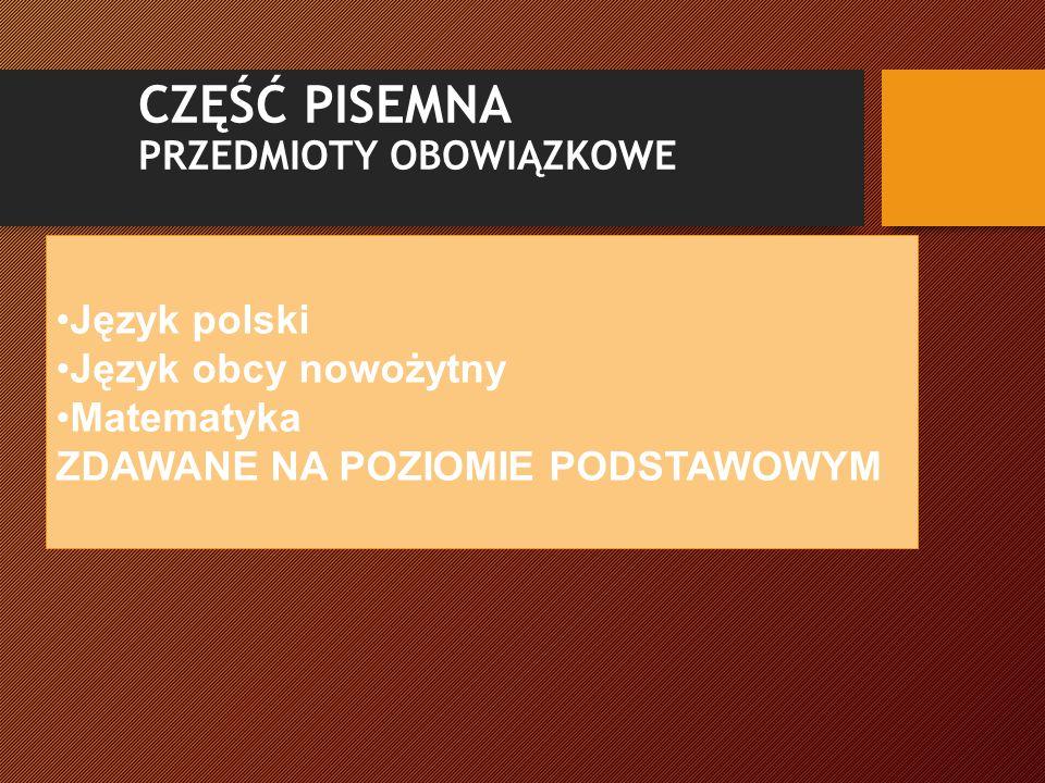 CZĘŚĆ PISEMNA PRZEDMIOTY OBOWIĄZKOWE Język polski Język obcy nowożytny Matematyka ZDAWANE NA POZIOMIE PODSTAWOWYM