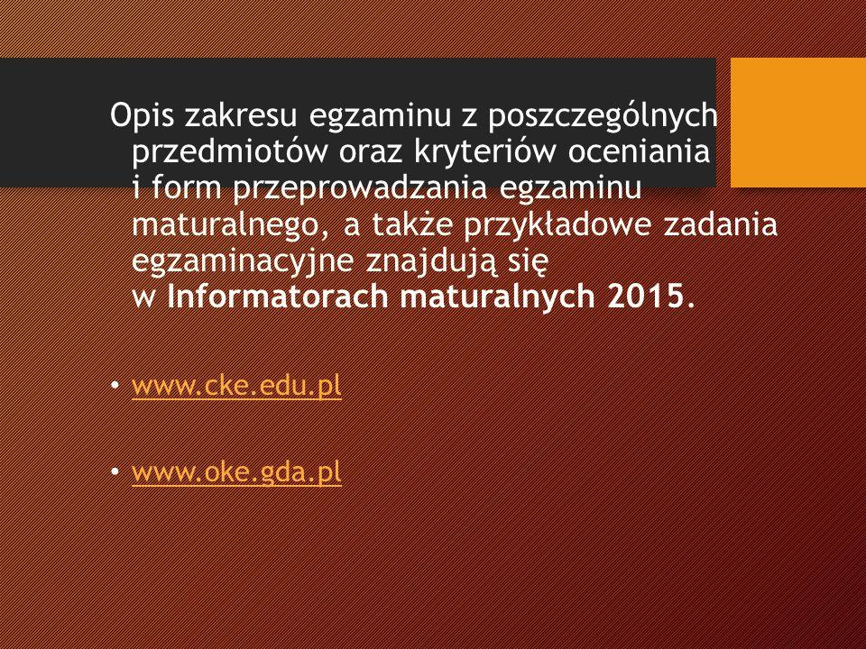 Opis zakresu egzaminu z poszczególnych przedmiotów oraz kryteriów oceniania i form przeprowadzania egzaminu maturalnego, a także przykładowe zadania egzaminacyjne znajdują się w Informatorach maturalnych 2015.