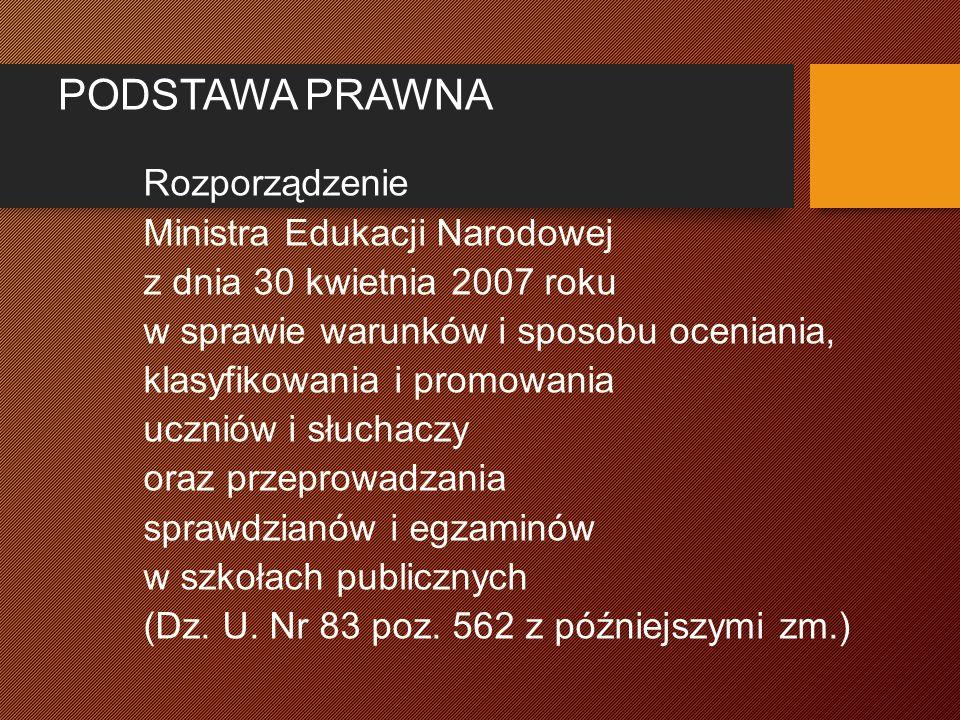 PODSTAWA PRAWNA Rozporządzenie Ministra Edukacji Narodowej z dnia 30 kwietnia 2007 roku w sprawie warunków i sposobu oceniania, klasyfikowania i promowania uczniów i słuchaczy oraz przeprowadzania sprawdzianów i egzaminów w szkołach publicznych (Dz.