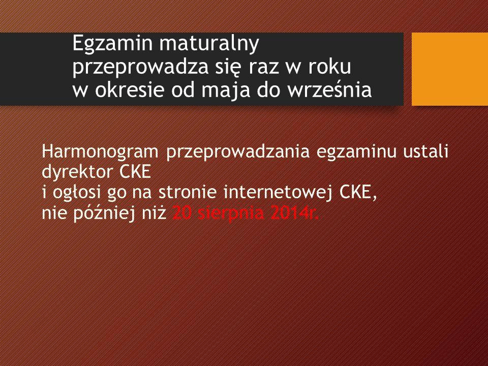 Egzamin maturalny przeprowadza się raz w roku w okresie od maja do września Harmonogram przeprowadzania egzaminu ustali dyrektor CKE i ogłosi go na stronie internetowej CKE, nie później niż 20 sierpnia 2014r.