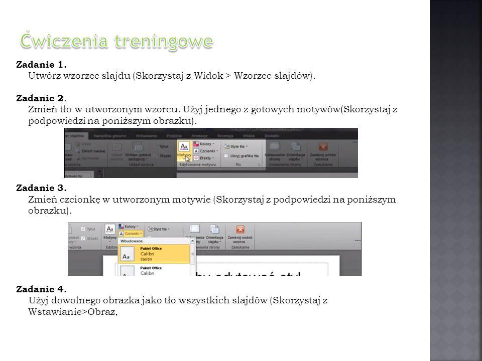 Zadanie 1. Utwórz wzorzec slajdu (Skorzystaj z Widok > Wzorzec slajdów). Zadanie 2. Zmień tło w utworzonym wzorcu. Użyj jednego z gotowych motywów(Sko