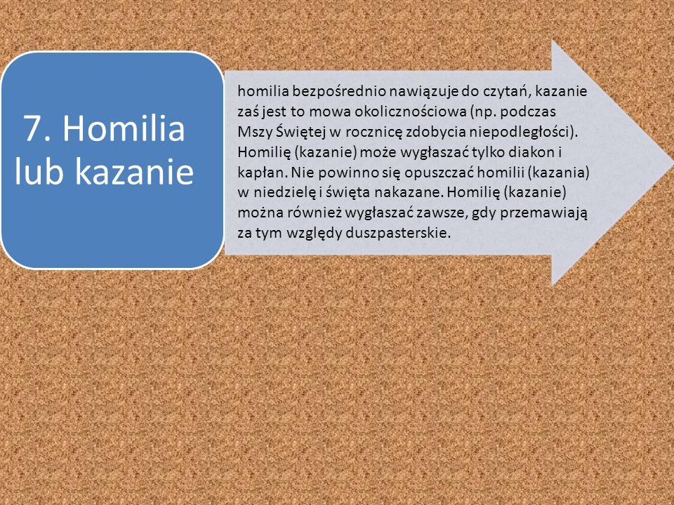 7. Homilia lub kazanie homilia bezpośrednio nawiązuje do czytań, kazanie zaś jest to mowa okolicznościowa (np. podczas Mszy Świętej w rocznicę zdobyci