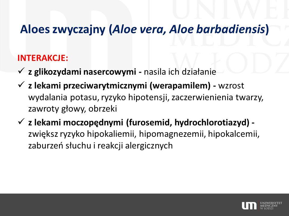Aloes zwyczajny (Aloe vera, Aloe barbadiensis) INTERAKCJE: z glikozydami nasercowymi - nasila ich działanie z lekami przeciwarytmicznymi (werapamilem)