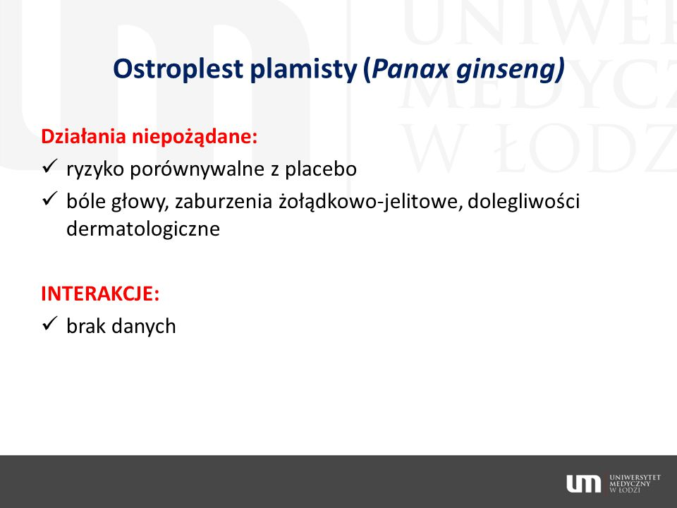 Ostroplest plamisty (Panax ginseng) Działania niepożądane: ryzyko porównywalne z placebo bóle głowy, zaburzenia żołądkowo-jelitowe, dolegliwości derma