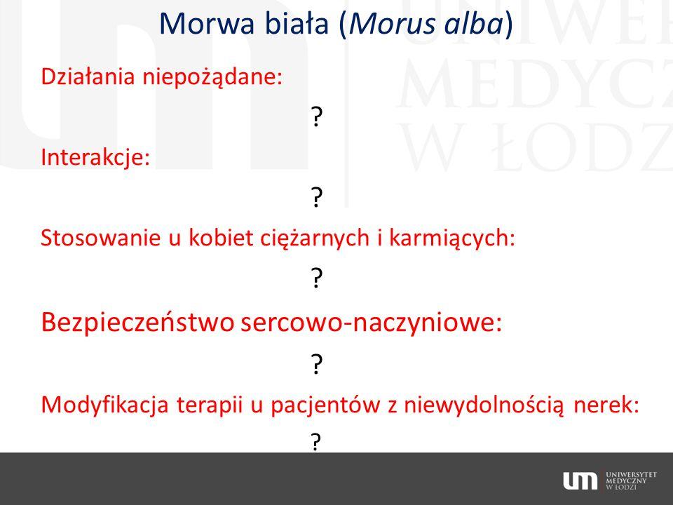 Morwa biała (Morus alba) Działania niepożądane: ? Interakcje: ? Stosowanie u kobiet ciężarnych i karmiących: ? Bezpieczeństwo sercowo-naczyniowe: ? Mo