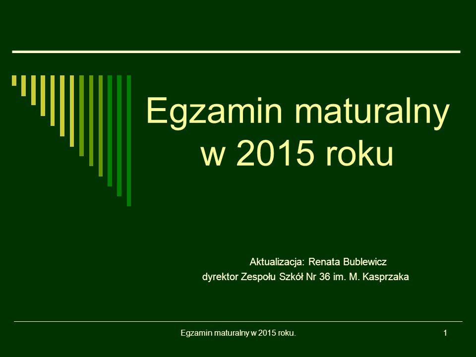 Egzamin maturalny w 2015 roku.1 Egzamin maturalny w 2015 roku Aktualizacja: Renata Bublewicz dyrektor Zespołu Szkół Nr 36 im. M. Kasprzaka