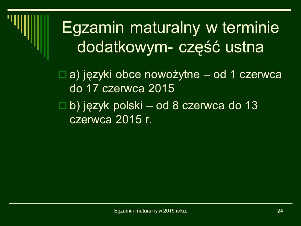 Egzamin maturalny w terminie dodatkowym- część ustna Egzamin maturalny w 2015 roku.24  a) języki obce nowożytne – od 1 czerwca do 17 czerwca 2015  b