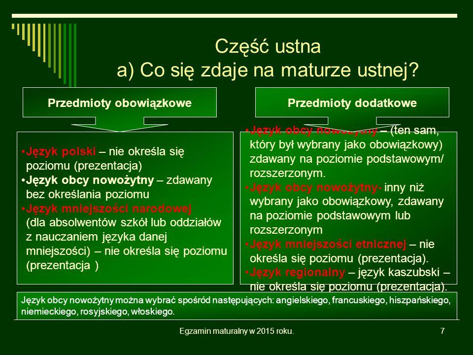 Egzamin maturalny w 2015 roku.7 Część ustna a) Co się zdaje na maturze ustnej? Język polski – nie określa się poziomu (prezentacja) Język obcy nowożyt