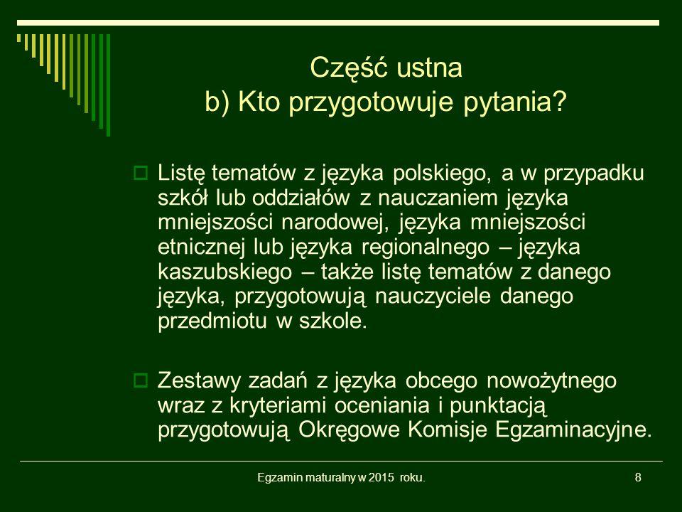 Egzamin maturalny w 2015 roku.8 Część ustna b) Kto przygotowuje pytania?  Listę tematów z języka polskiego, a w przypadku szkół lub oddziałów z naucz