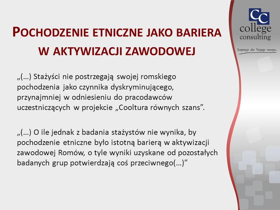 """P OCHODZENIE ETNICZNE JAKO BARIERA W AKTYWIZACJI ZAWODOWEJ """"(…) Stażyści nie postrzegają swojej romskiego pochodzenia jako czynnika dyskryminującego, przynajmniej w odniesieniu do pracodawców uczestniczących w projekcie """"Cooltura równych szans ."""