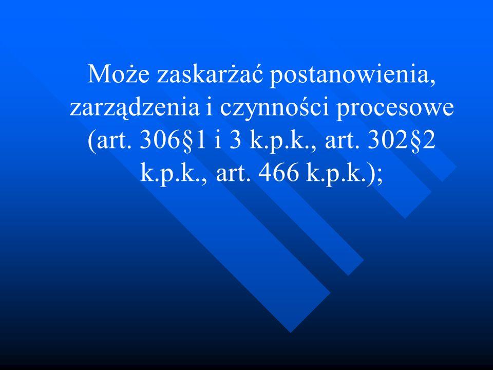 Może zaskarżać postanowienia, zarządzenia i czynności procesowe (art. 306§1 i 3 k.p.k., art. 302§2 k.p.k., art. 466 k.p.k.);
