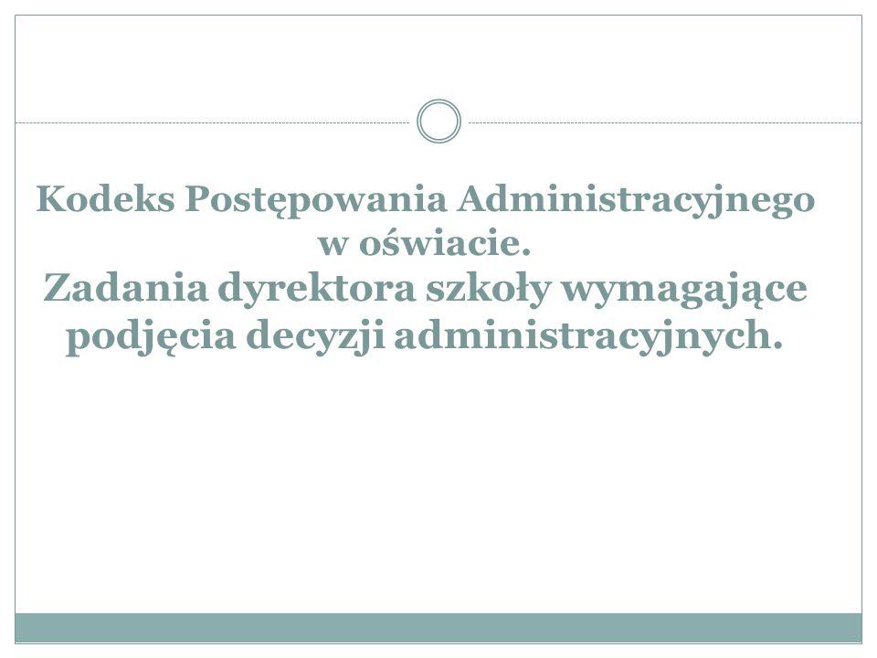 Kodeks Postępowania Administracyjnego w oświacie. Zadania dyrektora szkoły wymagające podjęcia decyzji administracyjnych.