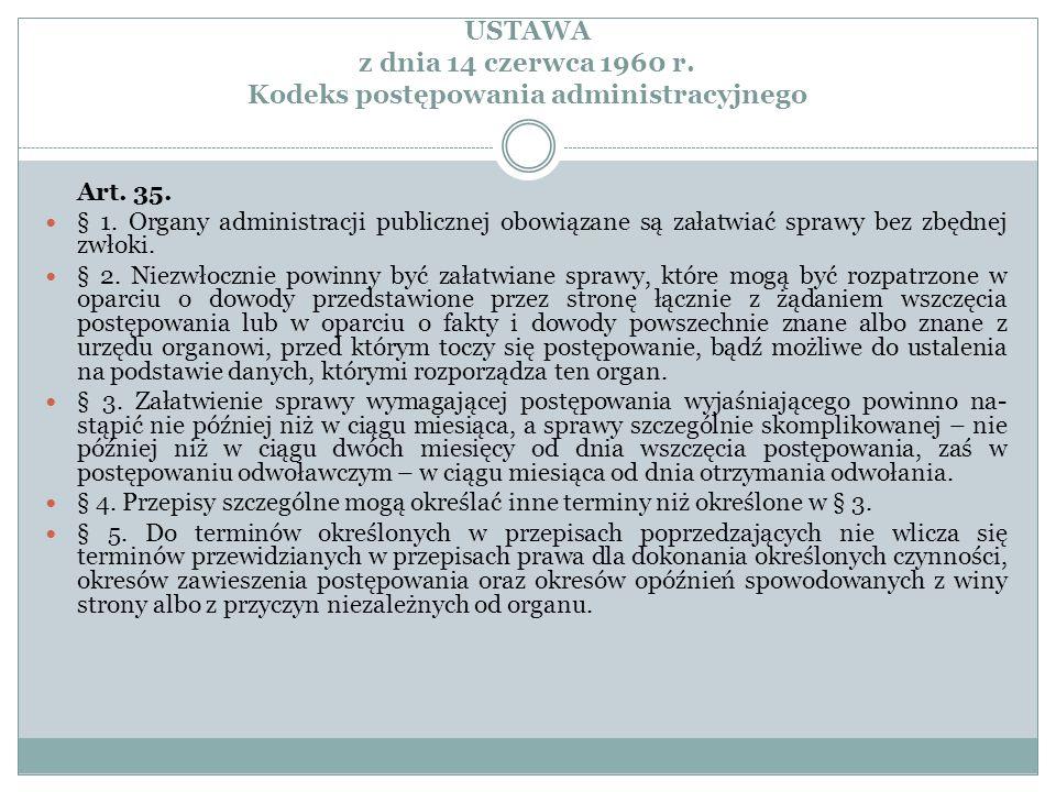 USTAWA z dnia 14 czerwca 1960 r. Kodeks postępowania administracyjnego Art. 35. § 1. Organy administracji publicznej obowiązane są załatwiać sprawy be