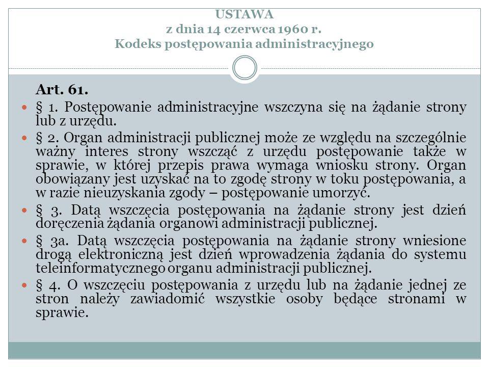 USTAWA z dnia 14 czerwca 1960 r. Kodeks postępowania administracyjnego Art. 61. § 1. Postępowanie administracyjne wszczyna się na żądanie strony lub z