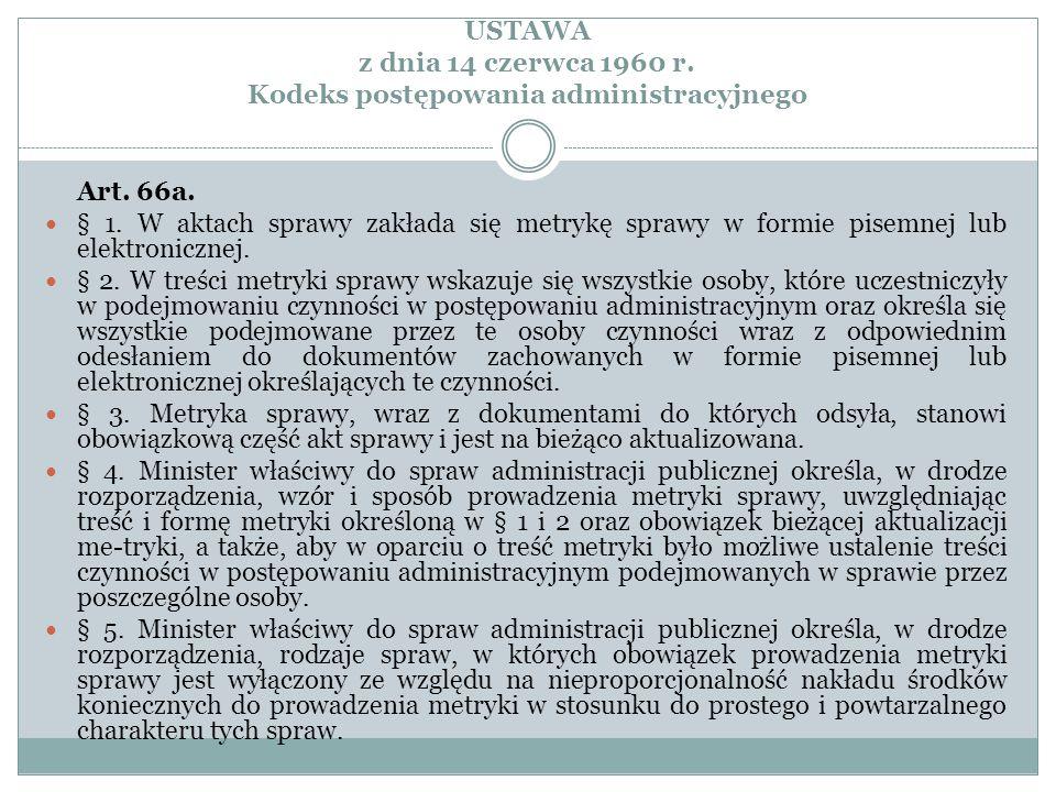 USTAWA z dnia 14 czerwca 1960 r. Kodeks postępowania administracyjnego Art. 66a. § 1. W aktach sprawy zakłada się metrykę sprawy w formie pisemnej lub