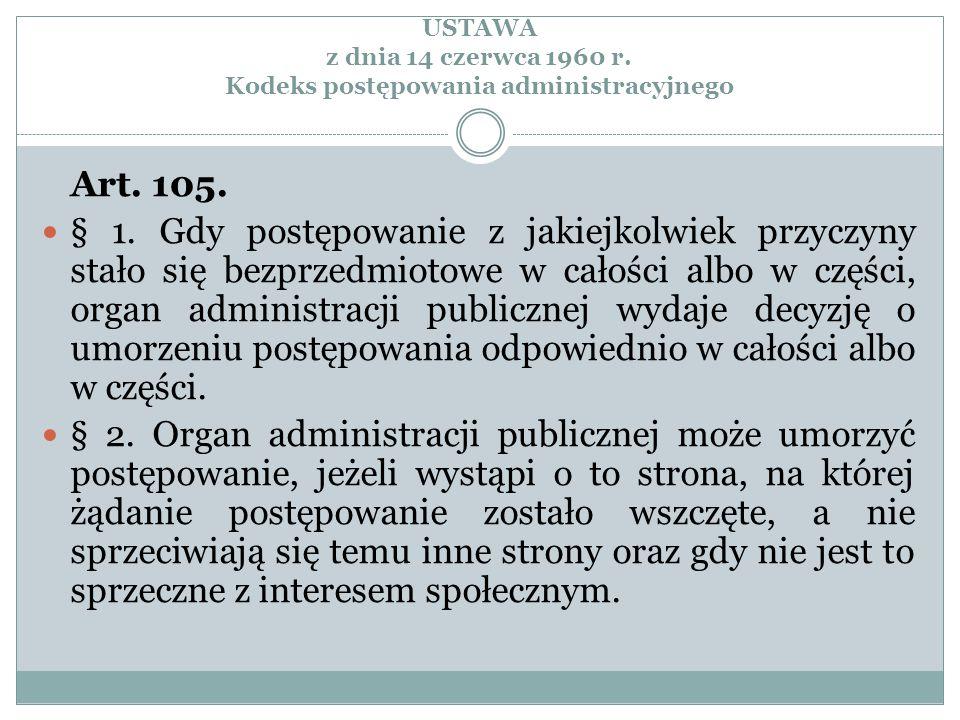 USTAWA z dnia 14 czerwca 1960 r. Kodeks postępowania administracyjnego Art. 105. § 1. Gdy postępowanie z jakiejkolwiek przyczyny stało się bezprzedmio