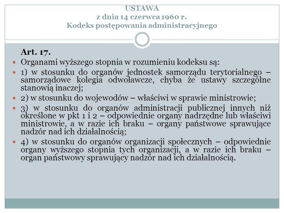 USTAWA z dnia 14 czerwca 1960 r. Kodeks postępowania administracyjnego Art. 17. Organami wyższego stopnia w rozumieniu kodeksu są: 1) w stosunku do or