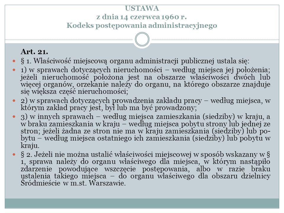 USTAWA z dnia 14 czerwca 1960 r. Kodeks postępowania administracyjnego Art. 21. § 1. Właściwość miejscową organu administracji publicznej ustala się:
